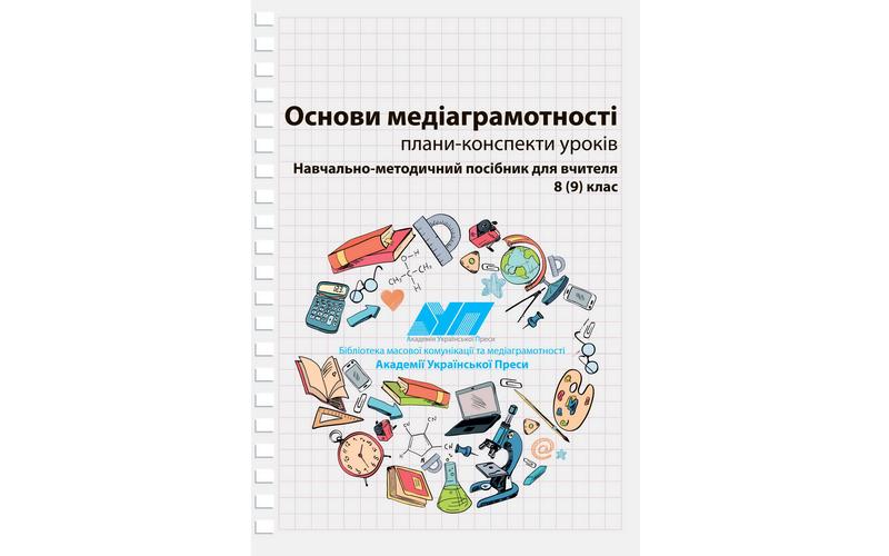 Основи медіаграмотності:  Навчально-методичний посібник для вчителя 8 (9) клас. Плани-конспекти уроків  (191 с.)
